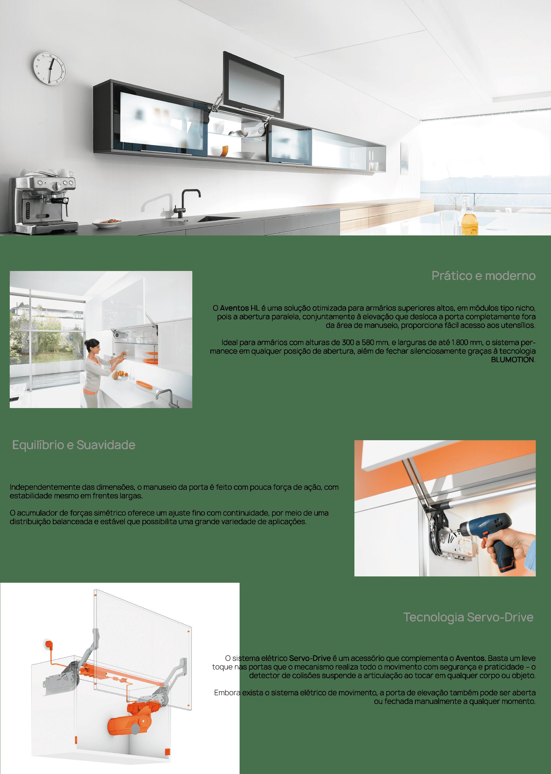 O Aventos HL Servo-Drive é uma solução otimizada para armários superiores altos, em módulos tipo nicho, pois a abertura paralela, conjuntamente à elevação que desloca a porta completamente fora da área de manuseio, proporciona fácil acesso aos utensílios.